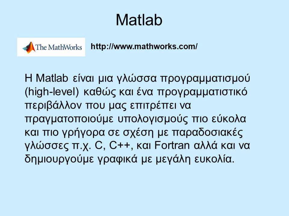 http://www.mathworks.com/ Matlab H Matlab είναι μια γλώσσα προγραμματισμού (high-level) καθώς και ένα προγραμματιστικό περιβάλλον που μας επιτρέπει να πραγματοποιούμε υπολογισμούς πιο εύκολα και πιο γρήγορα σε σχέση με παραδοσιακές γλώσσες π.χ.
