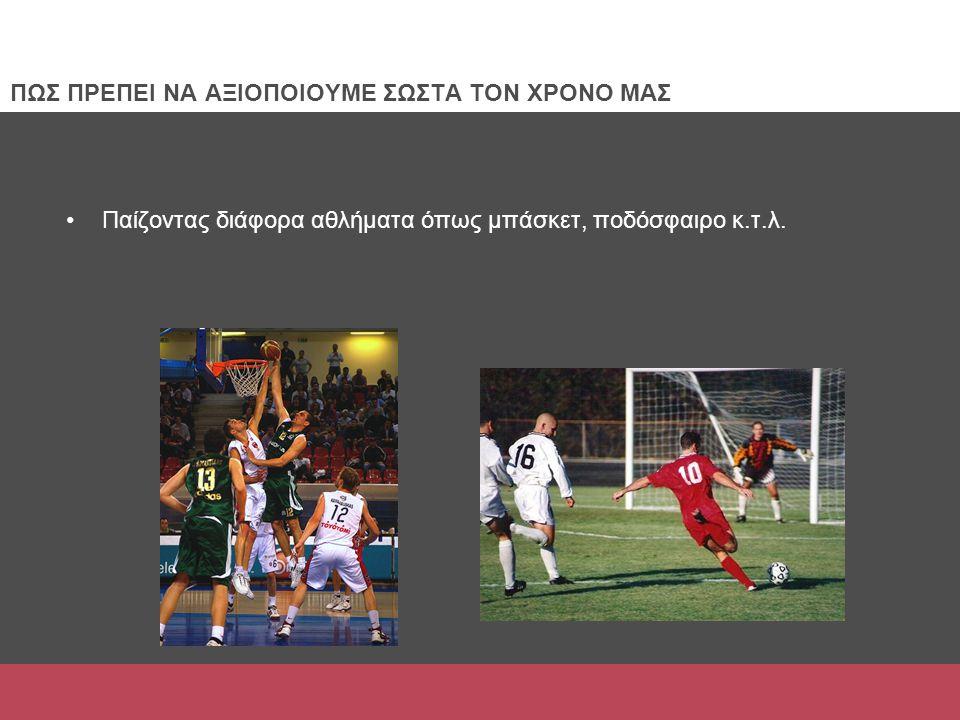Παίζοντας διάφορα αθλήματα όπως μπάσκετ, ποδόσφαιρο κ.τ.λ. ΠΩΣ ΠΡΕΠΕΙ ΝΑ ΑΞΙΟΠΟΙΟΥΜΕ ΣΩΣΤΑ ΤΟΝ ΧΡΟΝΟ ΜΑΣ