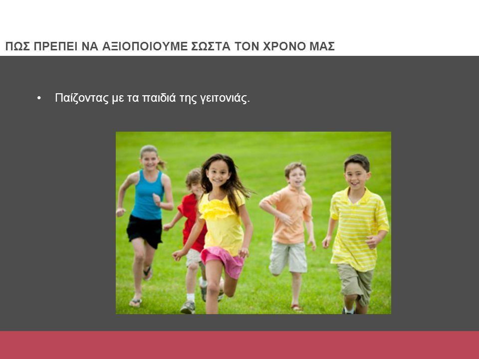 Παίζοντας με τα παιδιά της γειτονιάς. ΠΩΣ ΠΡΕΠΕΙ ΝΑ ΑΞΙΟΠΟΙΟΥΜΕ ΣΩΣΤΑ ΤΟΝ ΧΡΟΝΟ ΜΑΣ