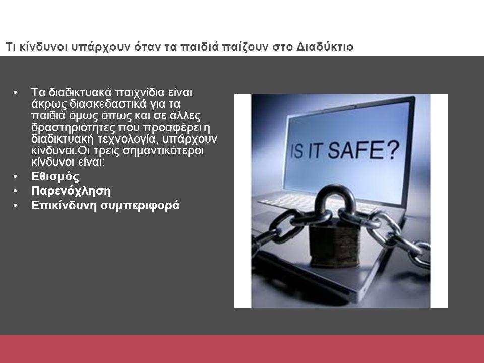 Τι κίνδυνοι υπάρχουν όταν τα παιδιά παίζουν στο Διαδύκτιο Τα διαδικτυακά παιχνίδια είναι άκρως διασκεδαστικά για τα παιδιά όμως όπως και σε άλλες δραστηριότητες που προσφέρει η διαδικτυακή τεχνολογία, υπάρχουν κίνδυνοι.Οι τρεις σημαντικότεροι κίνδυνοι είναι: Εθισμός Παρενόχληση Επικίνδυνη συμπεριφορά