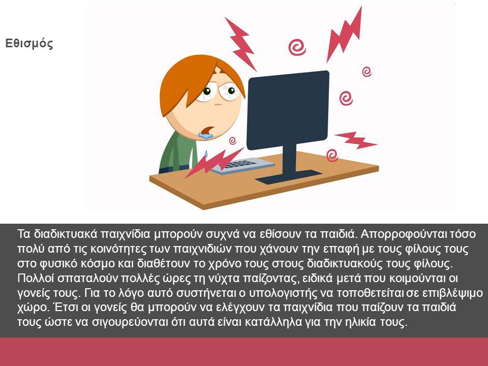 Εθισμός Τα διαδικτυακά παιχνίδια μπορούν συχνά να εθίσουν τα παιδιά. Απορροφούνται τόσο πολύ από τις κοινότητες των παιχνιδιών που χάνουν την επαφή με