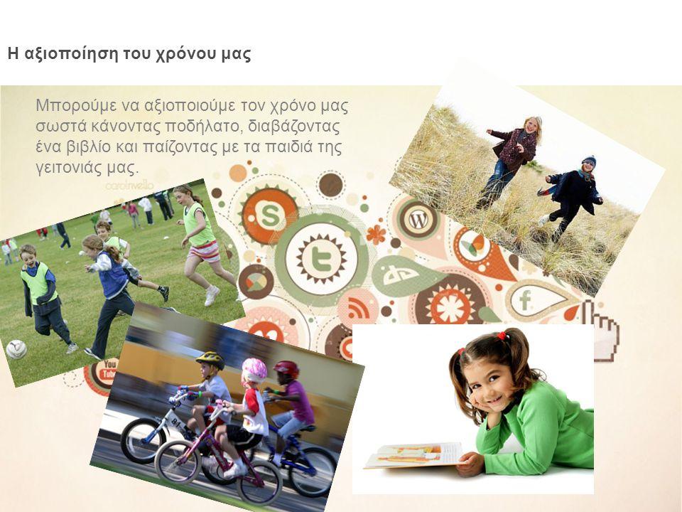 Η αξιοποίηση του χρόνου μας Μπορούμε να αξιοποιούμε τον χρόνο μας σωστά κάνοντας ποδήλατο, διαβάζοντας ένα βιβλίο και παίζοντας με τα παιδιά της γειτο