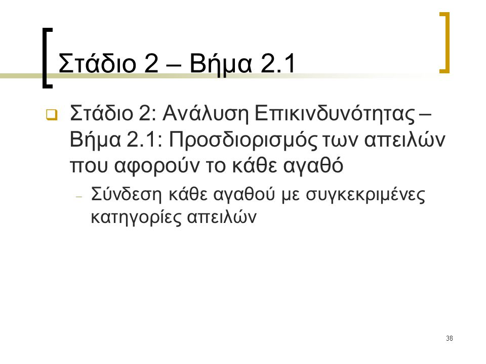 38 Στάδιο 2 – Βήμα 2.1  Στάδιο 2: Ανάλυση Επικινδυνότητας – Βήμα 2.1: Προσδιορισμός των απειλών που αφορούν το κάθε αγαθό  Σύνδεση κάθε αγαθού με συγκεκριμένες κατηγορίες απειλών