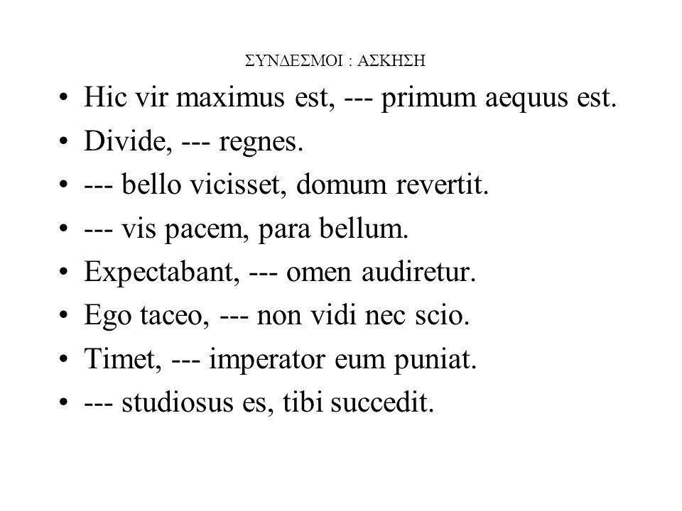 ΣΥΝΔΕΣΜΟΙ : ΑΣΚΗΣΗ Hic vir maximus est, --- primum aequus est.