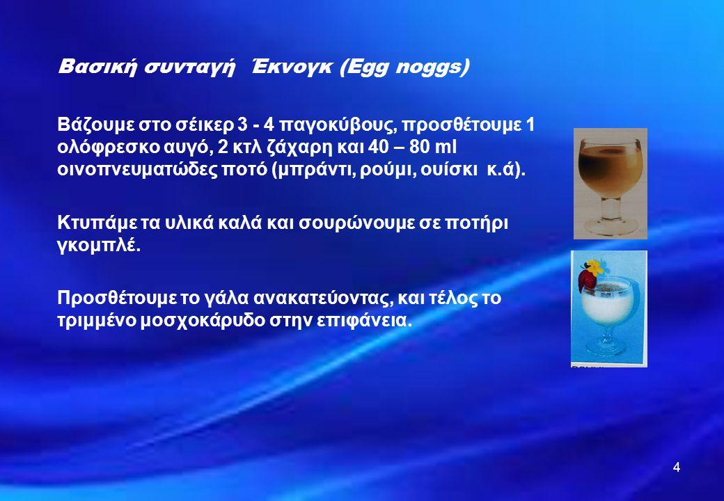 4 Βασική συνταγή Έκνογκ (Egg noggs) Βάζουμε στο σέικερ 3 - 4 παγοκύβους, προσθέτουμε 1 ολόφρεσκο αυγό, 2 κτλ ζάχαρη και 40 – 80 ml οινοπνευματώδες ποτ