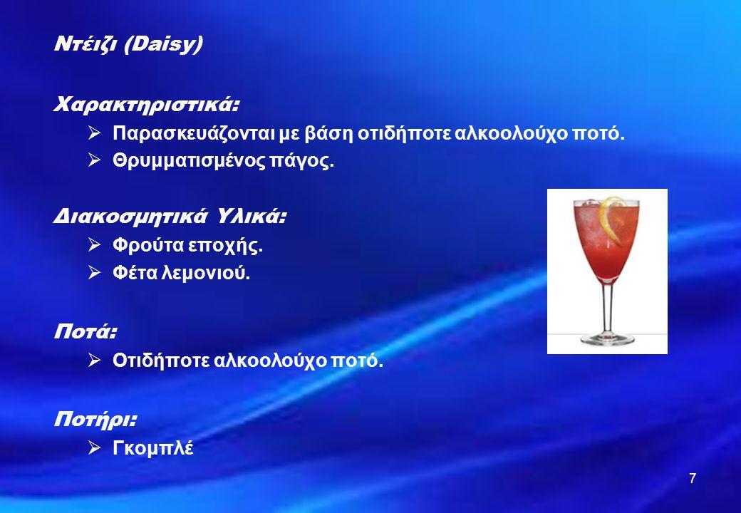 7 Ντέιζι (Daisy) Χαρακτηριστικά:  Παρασκευάζονται με βάση οτιδήποτε αλκοολούχο ποτό.  Θρυμματισμένος πάγος. Διακοσμητικά Υλικά:  Φρούτα εποχής.  Φ