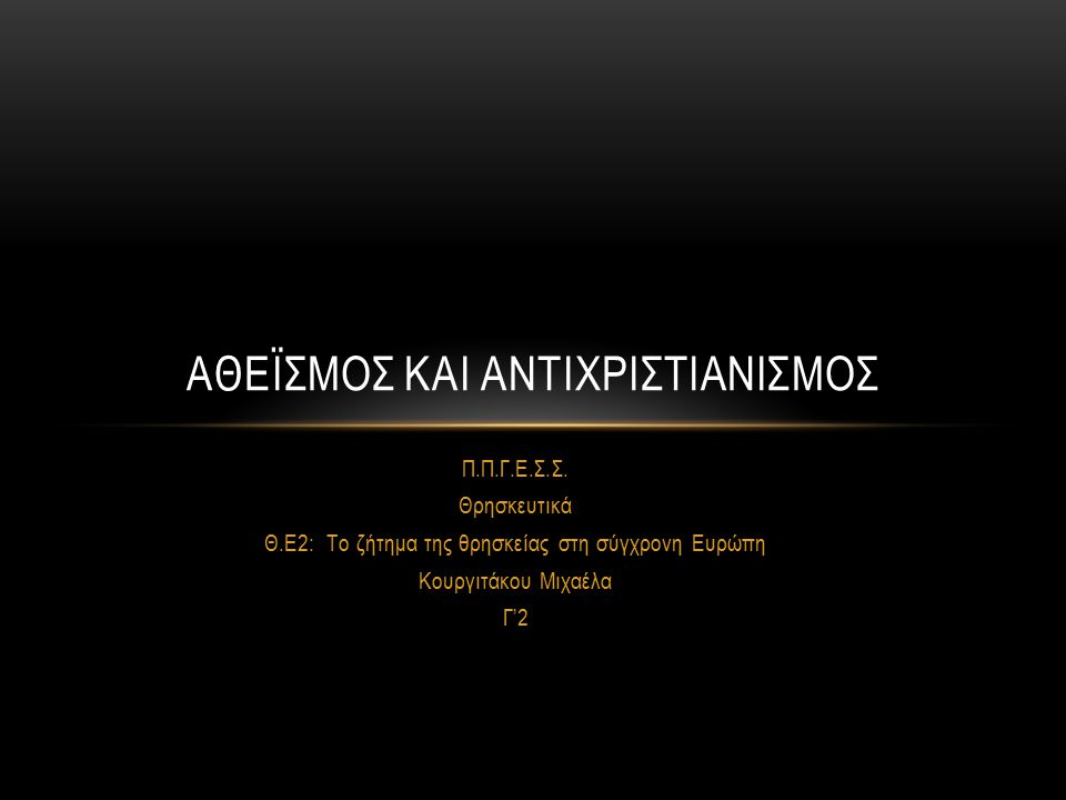 Π.Π.Γ.Ε.Σ.Σ. Θρησκευτικά Θ.Ε2: Το ζήτημα της θρησκείας στη σύγχρονη Ευρώπη Κουργιτάκου Μιχαέλα Γ'2 ΑΘΕΪΣΜΟΣ ΚΑΙ ΑΝΤΙΧΡΙΣΤΙΑΝΙΣΜΟΣ