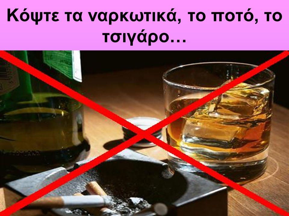 Κόψτε τα ναρκωτικά, το ποτό, το τσιγάρο…