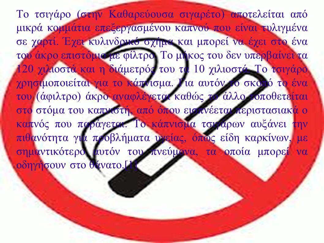 ΤΣΙΓΑΡΟ Το τσιγάρο (στην Καθαρεύουσα σιγαρέτο) αποτελείται από μικρά κομμάτια επεξεργασμένου καπνού που είναι τυλιγμένα σε χαρτί. Έχει κυλινδρικό σχήμ