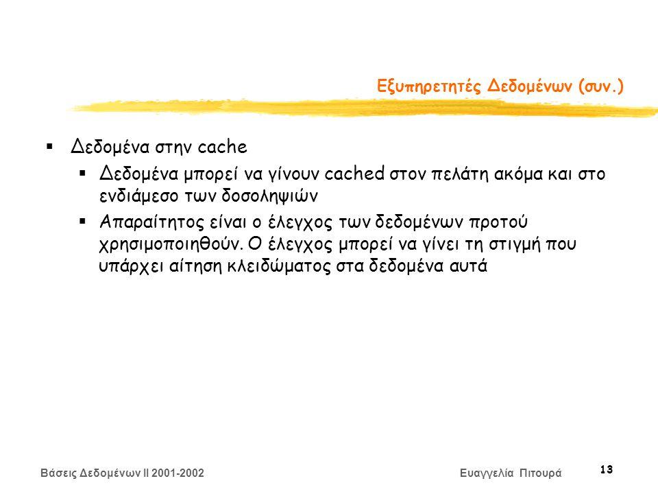 Βάσεις Δεδομένων II 2001-2002 Ευαγγελία Πιτουρά 13 Εξυπηρετητές Δεδομένων (συν.)  Δεδομένα στην cache  Δεδομένα μπορεί να γίνουν cached στον πελάτη ακόμα και στο ενδιάμεσο των δοσοληψιών  Απαραίτητος είναι ο έλεγχος των δεδομένων προτού χρησιμοποιηθούν.