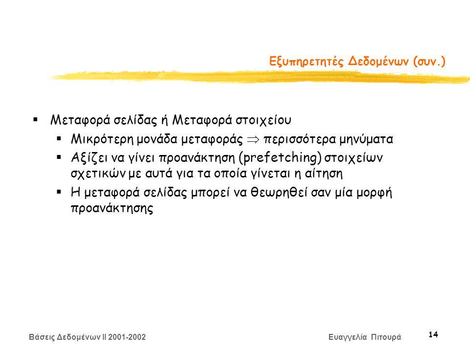 Βάσεις Δεδομένων II 2001-2002 Ευαγγελία Πιτουρά 14 Εξυπηρετητές Δεδομένων (συν.)  Μεταφορά σελίδας ή Μεταφορά στοιχείου  Μικρότερη μονάδα μεταφοράς  περισσότερα μηνύματα  Αξίζει να γίνει προανάκτηση (prefetching) στοιχείων σχετικών με αυτά για τα οποία γίνεται η αίτηση  Η μεταφορά σελίδας μπορεί να θεωρηθεί σαν μία μορφή προανάκτησης