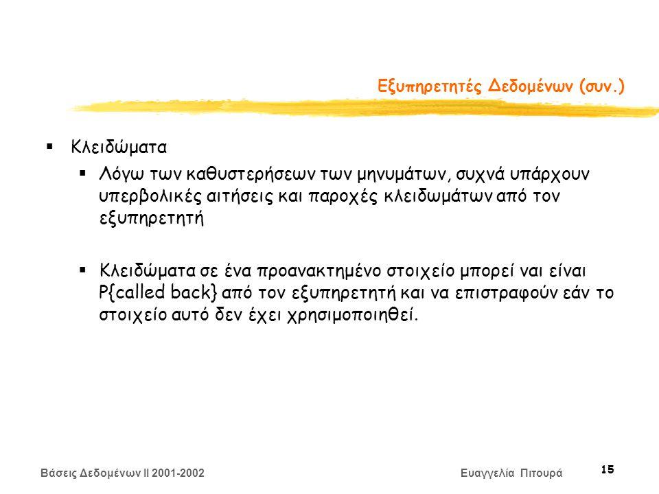 Βάσεις Δεδομένων II 2001-2002 Ευαγγελία Πιτουρά 15 Εξυπηρετητές Δεδομένων (συν.)  Κλειδώματα  Λόγω των καθυστερήσεων των μηνυμάτων, συχνά υπάρχουν υπερβολικές αιτήσεις και παροχές κλειδωμάτων από τον εξυπηρετητή  Κλειδώματα σε ένα προανακτημένο στοιχείο μπορεί ναι είναι P{called back} από τον εξυπηρετητή και να επιστραφούν εάν το στοιχείο αυτό δεν έχει χρησιμοποιηθεί.