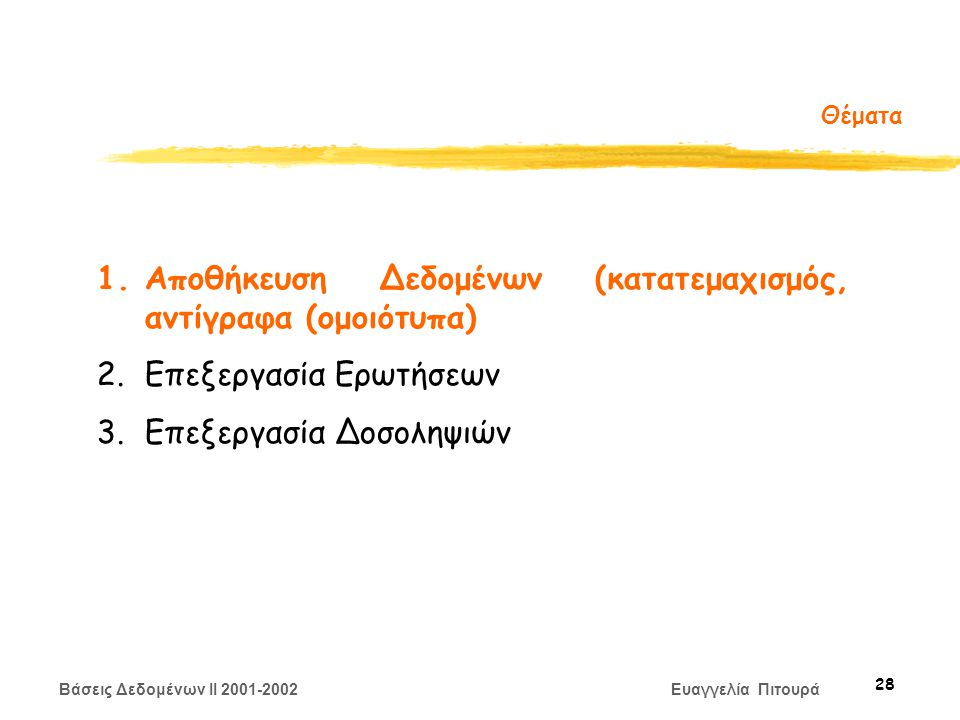 Βάσεις Δεδομένων II 2001-2002 Ευαγγελία Πιτουρά 28 Θέματα 1.Αποθήκευση Δεδομένων (κατατεμαχισμός, αντίγραφα (ομοιότυπα) 2.Επεξεργασία Ερωτήσεων 3.Επεξεργασία Δοσοληψιών