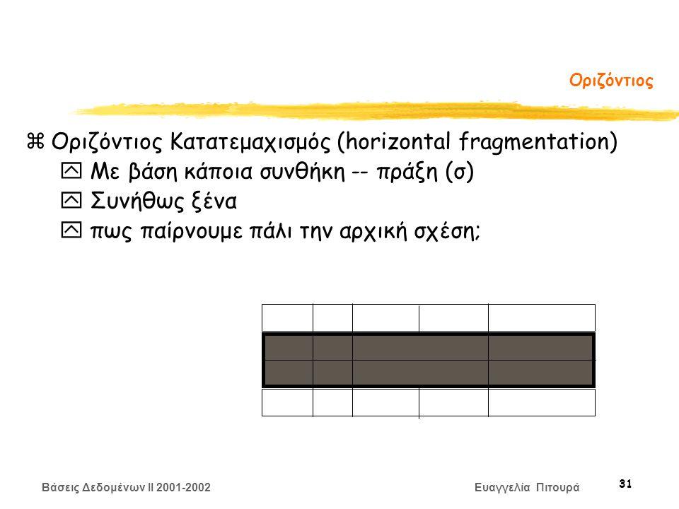 Βάσεις Δεδομένων II 2001-2002 Ευαγγελία Πιτουρά 31 Οριζόντιος zΟριζόντιος Κατατεμαχισμός (horizontal fragmentation) y Με βάση κάποια συνθήκη -- πράξη (σ) y Συνήθως ξένα y πως παίρνουμε πάλι την αρχική σχέση;