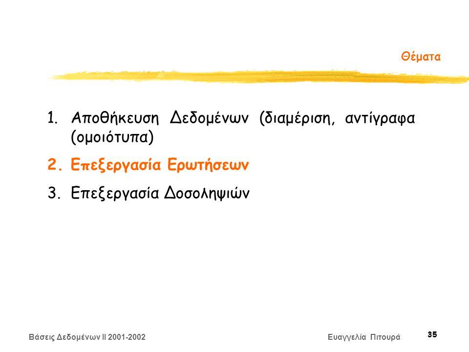 Βάσεις Δεδομένων II 2001-2002 Ευαγγελία Πιτουρά 35 Θέματα 1.Αποθήκευση Δεδομένων (διαμέριση, αντίγραφα (ομοιότυπα) 2.Επεξεργασία Ερωτήσεων 3.Επεξεργασία Δοσοληψιών