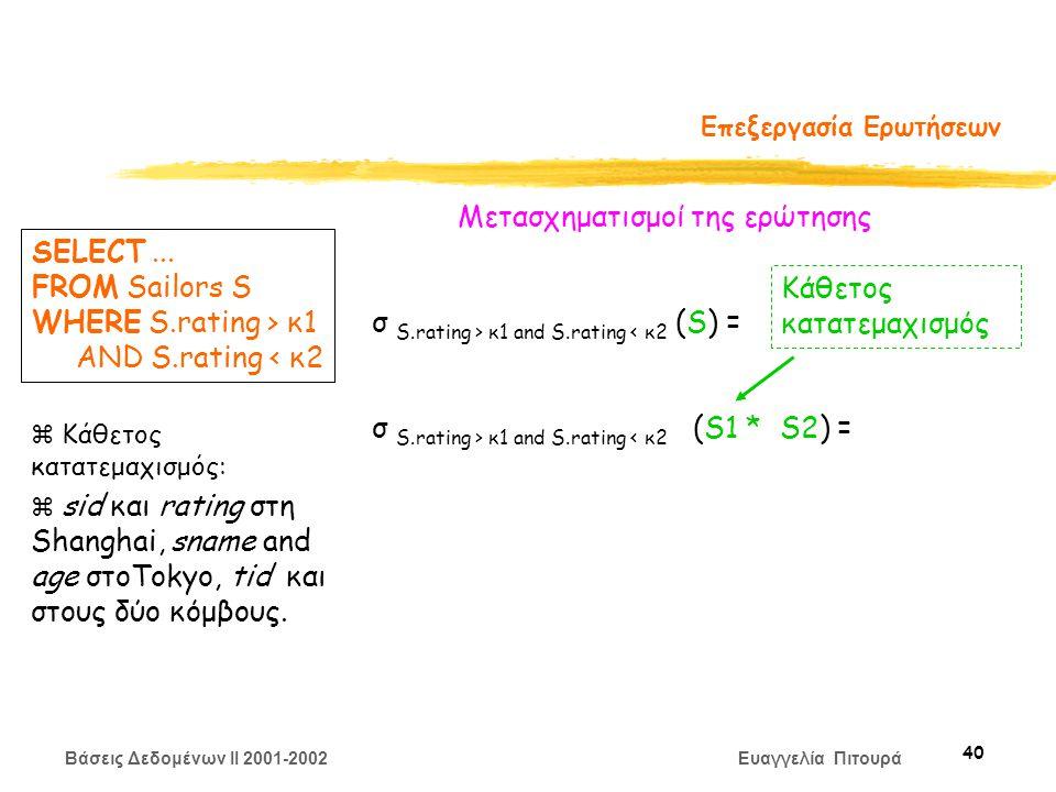 Βάσεις Δεδομένων II 2001-2002 Ευαγγελία Πιτουρά 40 Επεξεργασία Ερωτήσεων Μετασχηματισμoί της ερώτησης σ S.rating > κ1 and S.rating < κ2 (S) = σ S.rating > κ1 and S.rating < κ2 (S1 * S2) = SELECT...