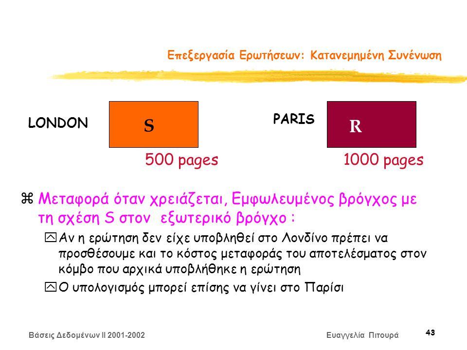Βάσεις Δεδομένων II 2001-2002 Ευαγγελία Πιτουρά 43 Επεξεργασία Ερωτήσεων: Κατανεμημένη Συνένωση zΜεταφορά όταν χρειάζεται, Εμφωλευμένος βρόγχος με τη σχέση S στον εξωτερικό βρόγχο : yΑν η ερώτηση δεν είχε υποβληθεί στο Λονδίνο πρέπει να προσθέσουμε και το κόστος μεταφοράς του αποτελέσματος στον κόμβο που αρχικά υποβλήθηκε η ερώτηση yΟ υπολογισμός μπορεί επίσης να γίνει στο Παρίσι S R LONDON PARIS 500 pages1000 pages
