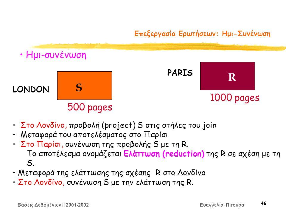 Βάσεις Δεδομένων II 2001-2002 Ευαγγελία Πιτουρά 46 Επεξεργασία Ερωτήσεων: Ημι-Συνένωση S R LONDON PARIS 500 pages 1000 pages Ημι-συνένωση Στο Λονδίνο, προβολή (project) S στις στήλες του join Μεταφορά του αποτελέσματος στο Παρίσι Στο Παρίσι, συνένωση της προβολής S με τη R.