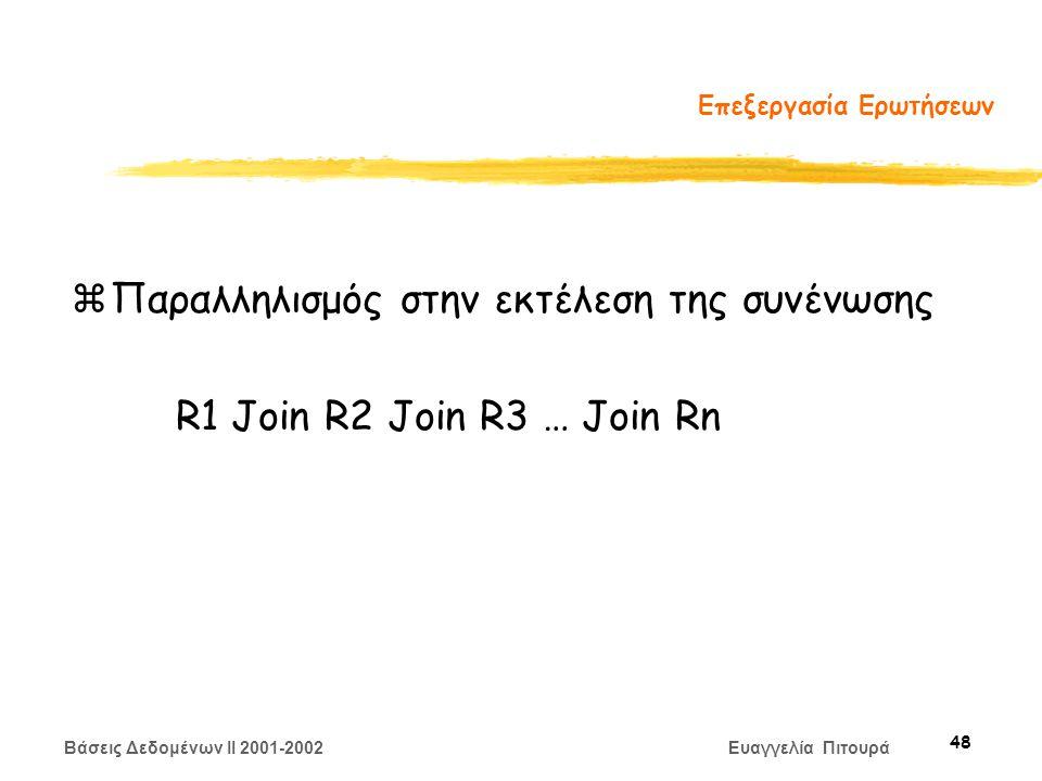 Βάσεις Δεδομένων II 2001-2002 Ευαγγελία Πιτουρά 48 Επεξεργασία Ερωτήσεων zΠαραλληλισμός στην εκτέλεση της συνένωσης R1 Join R2 Join R3 … Join Rn