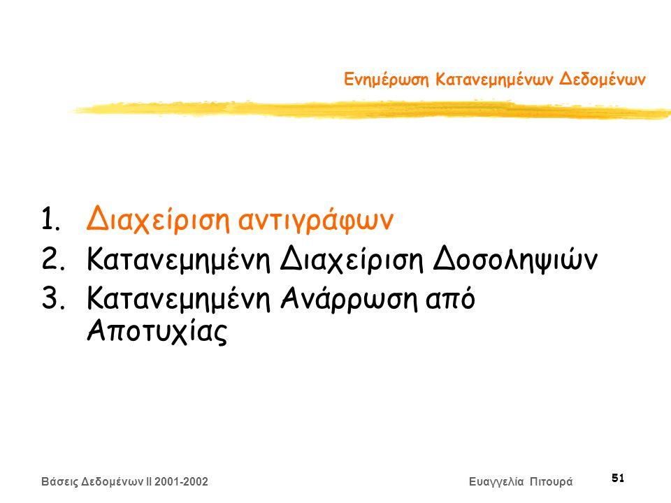 Βάσεις Δεδομένων II 2001-2002 Ευαγγελία Πιτουρά 51 Ενημέρωση Κατανεμημένων Δεδομένων 1.Διαχείριση αντιγράφων 2.Κατανεμημένη Διαχείριση Δοσοληψιών 3.Κατανεμημένη Ανάρρωση από Αποτυχίας