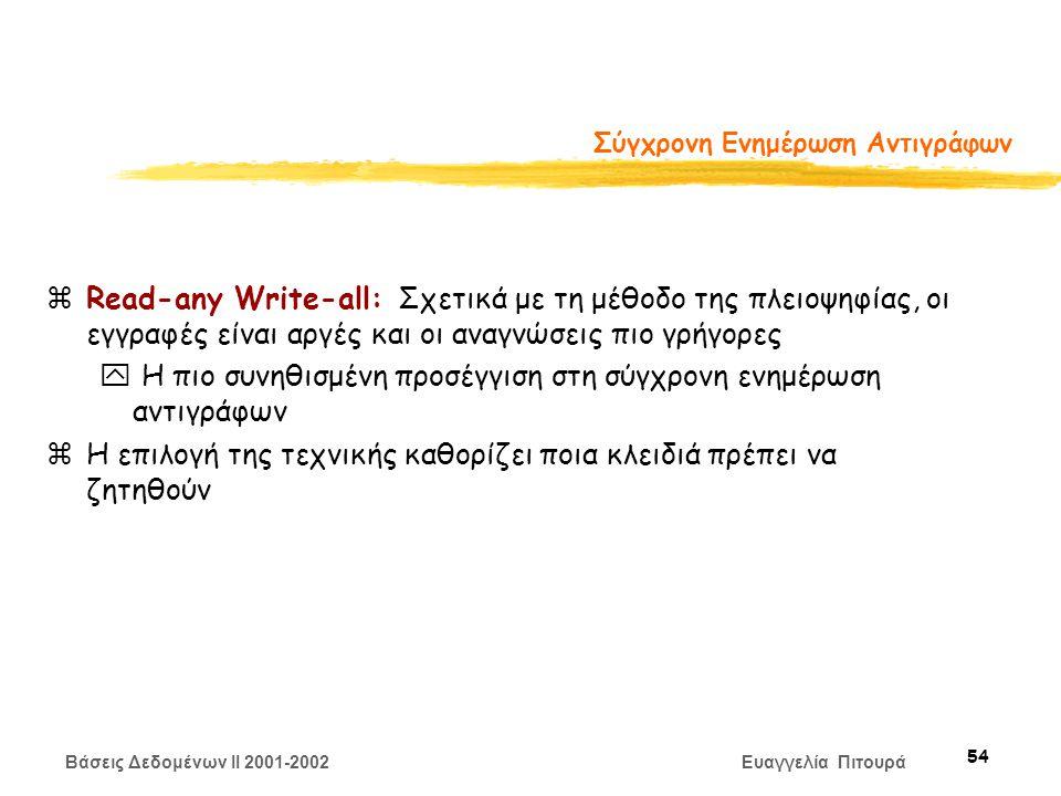 Βάσεις Δεδομένων II 2001-2002 Ευαγγελία Πιτουρά 54 Σύγχρονη Ενημέρωση Αντιγράφων zRead-any Write-all: Σχετικά με τη μέθοδο της πλειοψηφίας, οι εγγραφές είναι αργές και οι αναγνώσεις πιο γρήγορες y Η πιο συνηθισμένη προσέγγιση στη σύγχρονη ενημέρωση αντιγράφων zΗ επιλογή της τεχνικής καθορίζει ποια κλειδιά πρέπει να ζητηθούν