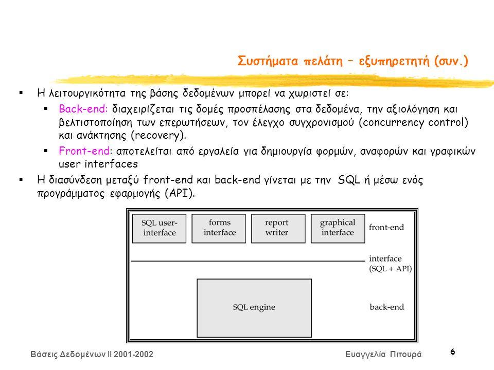 Βάσεις Δεδομένων II 2001-2002 Ευαγγελία Πιτουρά 6 Συστήματα πελάτη – εξυπηρετητή (συν.)  Η λειτουργικότητα της βάσης δεδομένων μπορεί να χωριστεί σε:  Back-end: διαχειρίζεται τις δομές προσπέλασης στα δεδομένα, την αξιολόγηση και βελτιστοποίηση των επερωτήσεων, τον έλεγχο συγχρονισμού (concurrency control) και ανάκτησης (recovery).