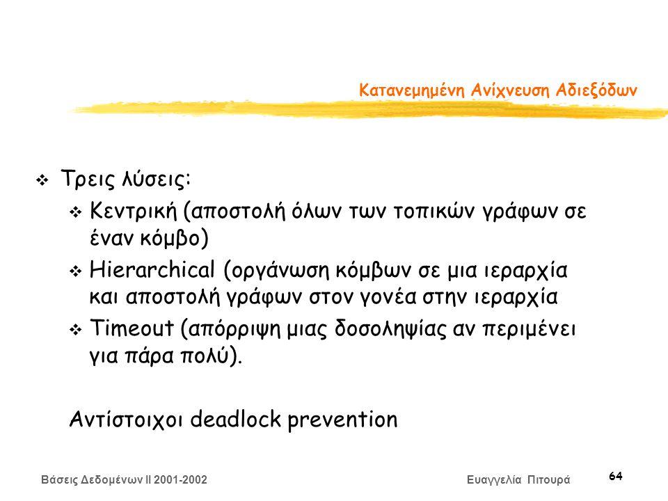 Βάσεις Δεδομένων II 2001-2002 Ευαγγελία Πιτουρά 64 Κατανεμημένη Ανίχνευση Αδιεξόδων T1T2 v Τρεις λύσεις: v Κεντρική (αποστολή όλων των τοπικών γράφων σε έναν κόμβο) v Hierarchical (οργάνωση κόμβων σε μια ιεραρχία και αποστολή γράφων στον γονέα στην ιεραρχία v Timeout (απόρριψη μιας δοσοληψίας αν περιμένει για πάρα πολύ).
