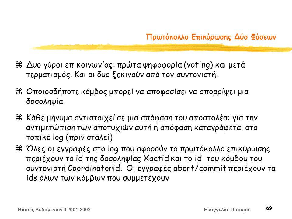 Βάσεις Δεδομένων II 2001-2002 Ευαγγελία Πιτουρά 69 Πρωτόκολλο Επικύρωσης Δύο Φάσεων zΔυο γύροι επικοινωνίας: πρώτα ψηφοφορία (voting) και μετά τερματισμός.
