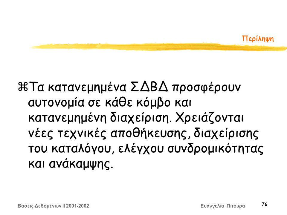 Βάσεις Δεδομένων II 2001-2002 Ευαγγελία Πιτουρά 76 Περίληψη zΤα κατανεμημένα ΣΔΒΔ προσφέρουν αυτονομία σε κάθε κόμβο και κατανεμημένη διαχείριση.