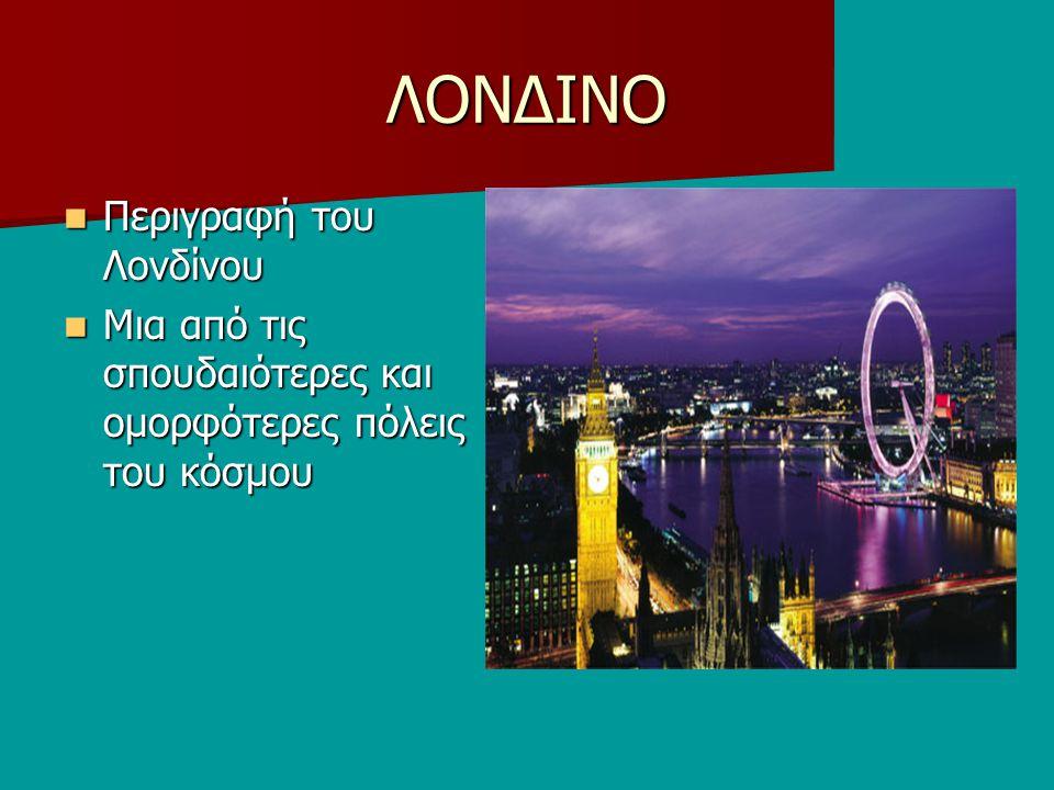 ΛΟΝΔΙΝΟ Περιγραφή του Λονδίνου Περιγραφή του Λονδίνου Μια από τις σπουδαιότερες και ομορφότερες πόλεις του κόσμου Μια από τις σπουδαιότερες και ομορφότερες πόλεις του κόσμου