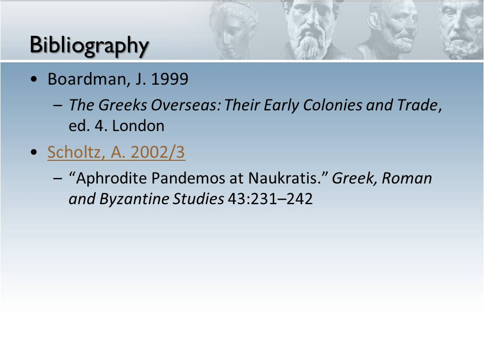 "Bibliography Boardman, J. 1999 –The Greeks Overseas: Their Early Colonies and Trade, ed. 4. London Scholtz, A. 2002/3 –""Aphrodite Pandemos at Naukrati"