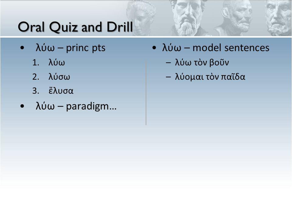 Oral Quiz and Drill λύω – princ pts 1.λύω 2.λύσω 3.ἔλυσα λύω – paradigm… λύω – model sentences – λ ύ ω τ ὸ ν βο ῦ ν – λ ύ ομαι τ ὸ ν π α ῖ δα