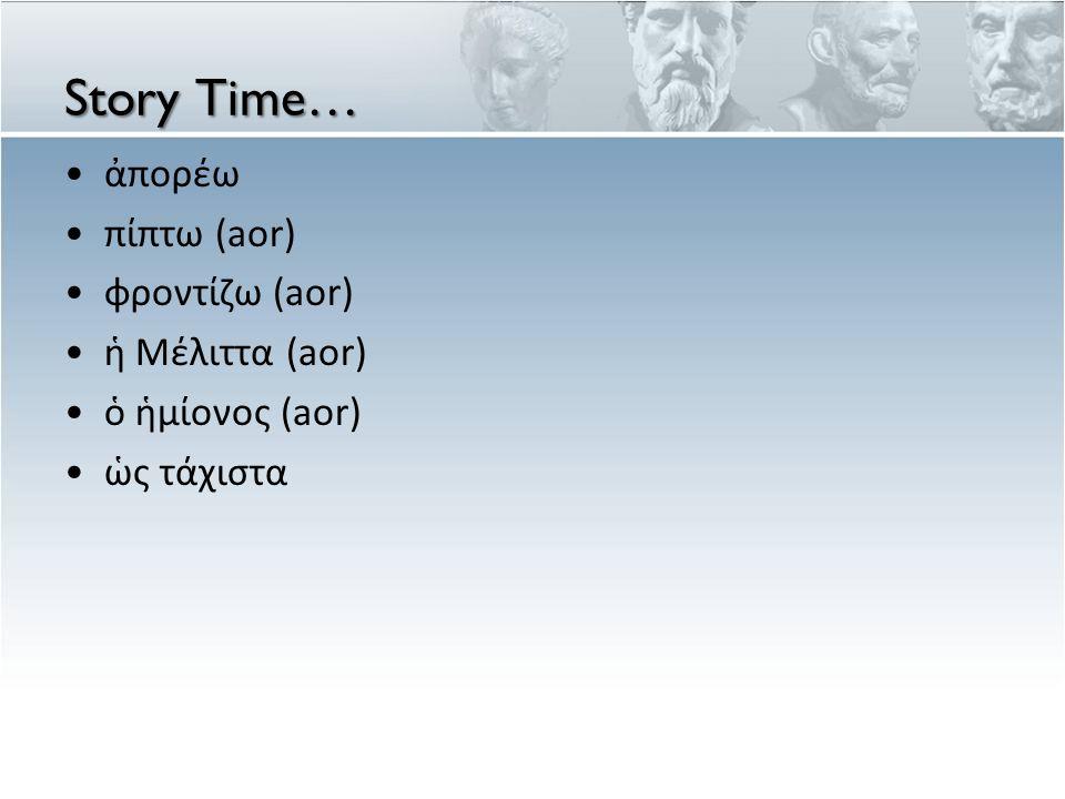 Story Time… ἀπορέω πίπτω (aor) φροντίζω (aor) ἡ Μέλιττα (aor) ὁ ἡμίονος (aor) ὡς τάχιστα