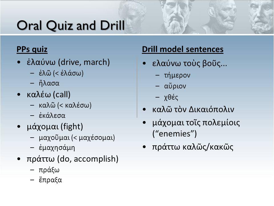Oral Quiz and Drill PPs quiz ἐλαύνω (drive, march) – ἐ λ ῶ (< ἐ λ ά σω ) – ἤ λασα καλέω (call) – καλ ῶ (< καλ έ σω ) – ἐ κ ά λεσα μάχομαι (fight) – μα