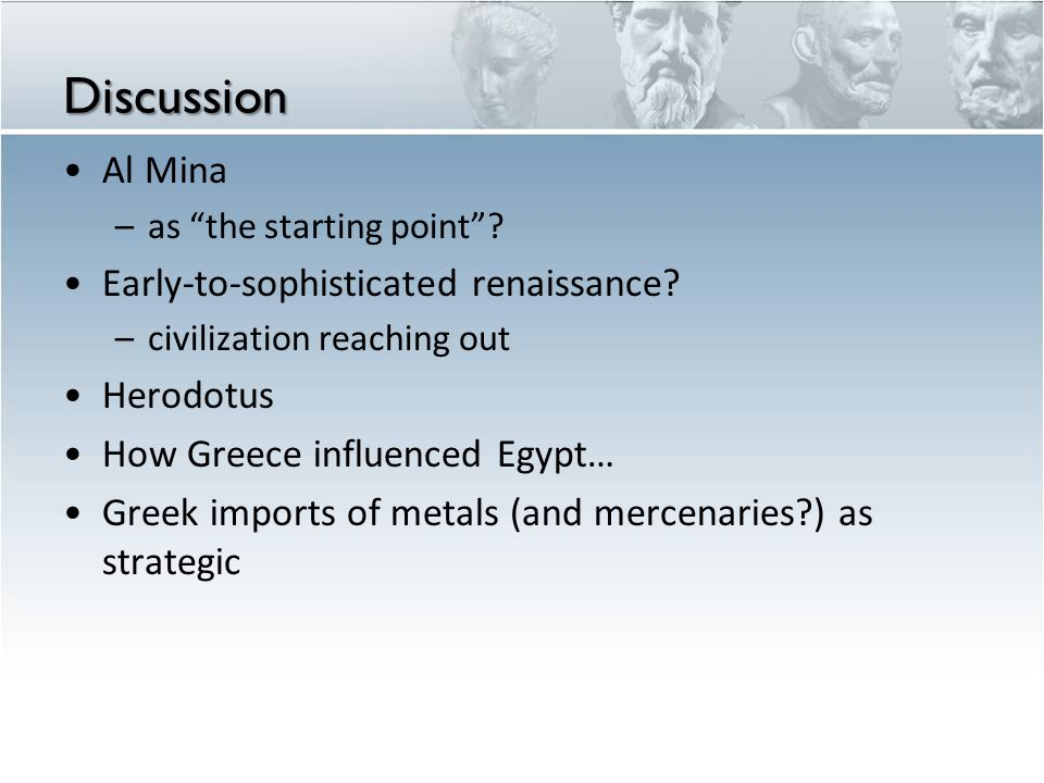"Discussion Al Mina –as ""the starting point""? Early-to-sophisticated renaissance? –civilization reaching out Herodotus How Greece influenced Egypt… Gre"