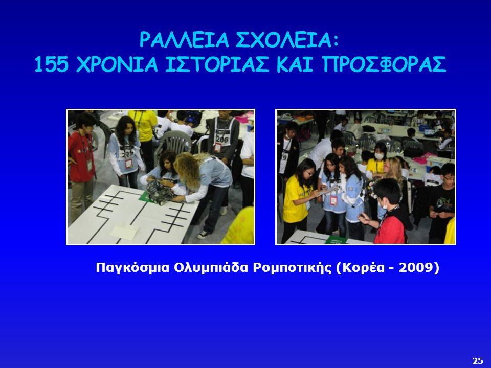 ΡΑΛΛΕΙΑ ΣΧΟΛΕΙΑ: 155 ΧΡΟΝΙΑ ΙΣΤΟΡΙΑΣ ΚΑΙ ΠΡΟΣΦΟΡΑΣ Παγκόσμια Ολυμπιάδα Ρομποτικής (Κορέα - 2009) 25