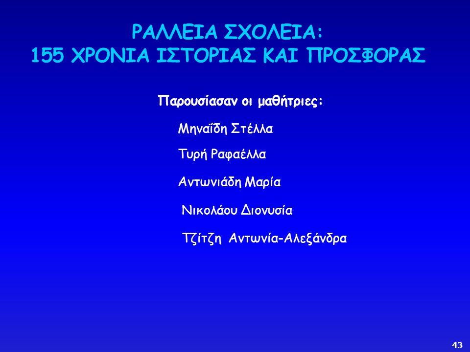 ΡΑΛΛΕΙΑ ΣΧΟΛΕΙΑ: 155 ΧΡΟΝΙΑ ΙΣΤΟΡΙΑΣ ΚΑΙ ΠΡΟΣΦΟΡΑΣ Παρουσίασαν οι μαθήτριες: Μηναΐδη Στέλλα Τυρή Ραφαέλλα Αντωνιάδη Μαρία Νικολάου Διονυσία Τζίτζη Αντωνία-Αλεξάνδρα 43