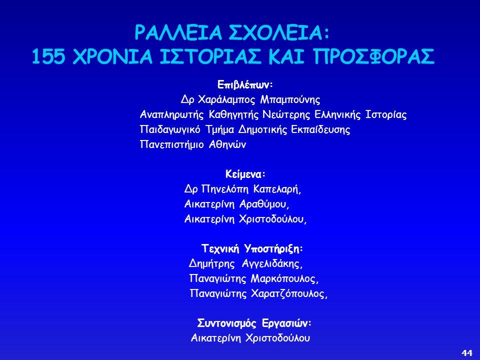Επιβλέπων: Δρ Χαράλαμπος Μπαμπούνης Αναπληρωτής Καθηγητής Νεώτερης Ελληνικής Ιστορίας Παιδαγωγικό Τμήμα Δημοτικής Εκπαίδευσης Πανεπιστήμιο Αθηνών Κείμενα: Δρ Πηνελόπη Καπελαρή, Αικατερίνη Αραθύμου, Αικατερίνη Χριστοδούλου, Τεχνική Υποστήριξη: Δημήτρης Αγγελιδάκης, Παναγιώτης Μαρκόπουλος, Παναγιώτης Χαρατζόπουλος, Συντονισμός Εργασιών: Αικατερίνη Χριστοδούλου ΡΑΛΛΕΙΑ ΣΧΟΛΕΙΑ: 155 ΧΡΟΝΙΑ ΙΣΤΟΡΙΑΣ ΚΑΙ ΠΡΟΣΦΟΡΑΣ 44
