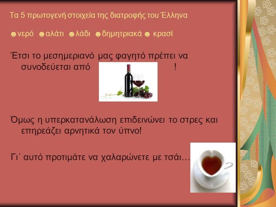 Τα 5 πρωτογενή στοιχεία της διατροφής του Έλληνα ☻νερό ☻αλάτι ☻λάδι ☻δημητριακά ☻ κρασί Έτσι το μεσημεριανό μας φαγητό πρέπει να συνοδεύεται από ! Όμω