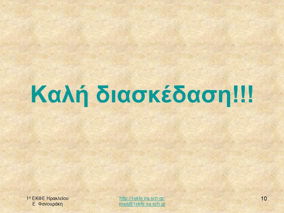 1 ο ΕΚΦΕ Ηρακλείου Ε. Φανουράκη http://1ekfe.ira.sch.gr/ mail@1ekfe.ira.sch.gr 10 Καλή διασκέδαση!!!
