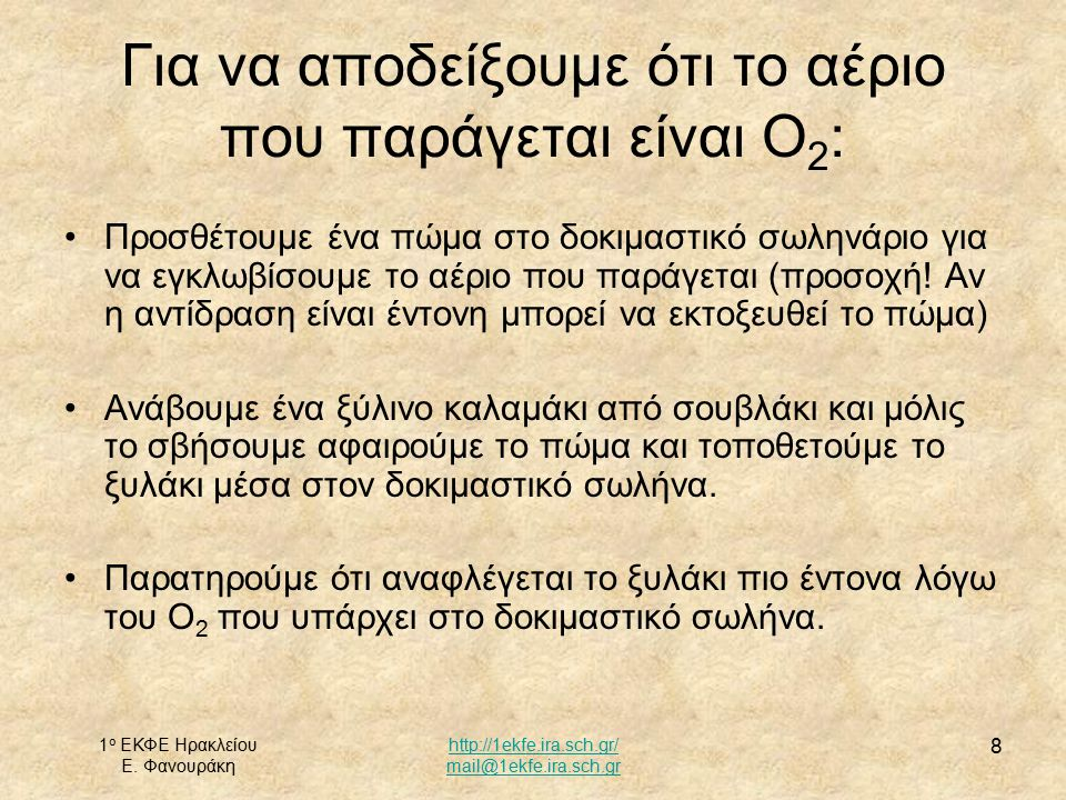 1 ο ΕΚΦΕ Ηρακλείου Ε. Φανουράκη http://1ekfe.ira.sch.gr/ mail@1ekfe.ira.sch.gr 8 Για να αποδείξουμε ότι το αέριο που παράγεται είναι Ο 2 : Προσθέτουμε