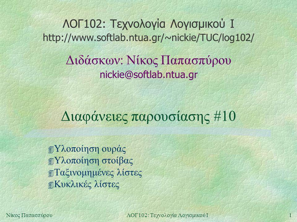ΛΟΓ102: Τεχνολογία Λογισμικού Ι nickie@softlab.ntua.gr Διδάσκων: Νίκος Παπασπύρου http://www.softlab.ntua.gr/~nickie/TUC/log102/ 1Νίκος ΠαπασπύρουΛΟΓ102: Τεχνολογία Λογισμικού Ι Διαφάνειες παρουσίασης #10 4 Υλοποίηση ουράς 4 Υλοποίηση στοίβας 4 Ταξινομημένες λίστες 4 Κυκλικές λίστες