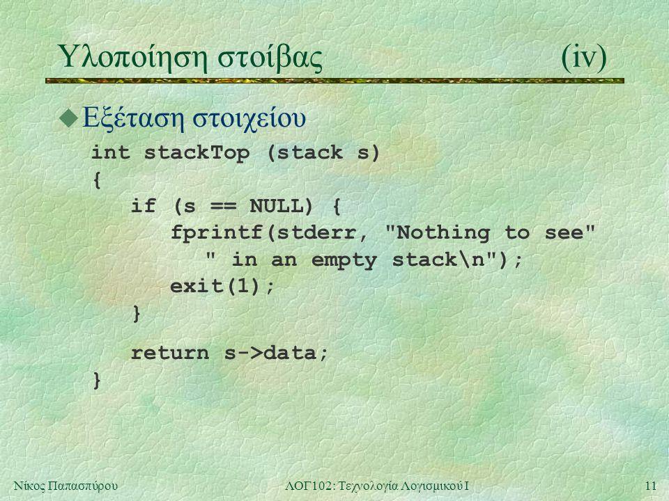 11Νίκος ΠαπασπύρουΛΟΓ102: Τεχνολογία Λογισμικού Ι Υλοποίηση στοίβας(iv) u Εξέταση στοιχείου int stackTop (stack s) { if (s == NULL) { fprintf(stderr, Nothing to see in an empty stack\n ); exit(1); } return s->data; }