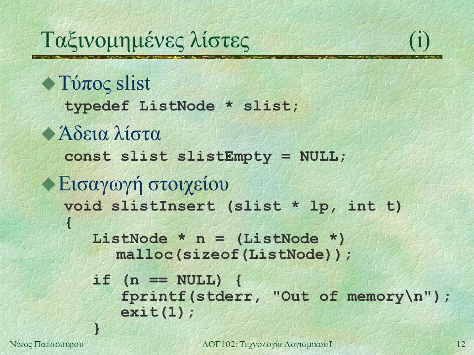 12Νίκος ΠαπασπύρουΛΟΓ102: Τεχνολογία Λογισμικού Ι Ταξινομημένες λίστες(i) u Τύπος slist typedef ListNode * slist; u Άδεια λίστα const slist slistEmpty = NULL; u Εισαγωγή στοιχείου void slistInsert (slist * lp, int t) { ListNode * n = (ListNode *) malloc(sizeof(ListNode)); if (n == NULL) { fprintf(stderr, Out of memory\n ); exit(1); }