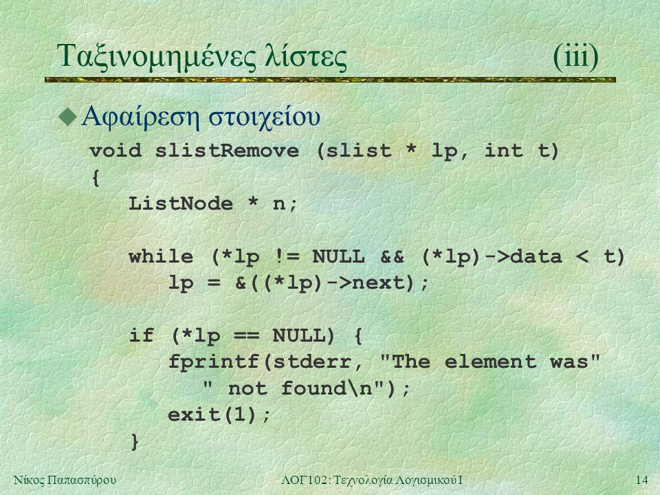 14Νίκος ΠαπασπύρουΛΟΓ102: Τεχνολογία Λογισμικού Ι Ταξινομημένες λίστες (iii) u Αφαίρεση στοιχείου void slistRemove (slist * lp, int t) { ListNode * n; while (*lp != NULL && (*lp)->data < t) lp = &((*lp)->next); if (*lp == NULL) { fprintf(stderr, The element was not found\n ); exit(1); }