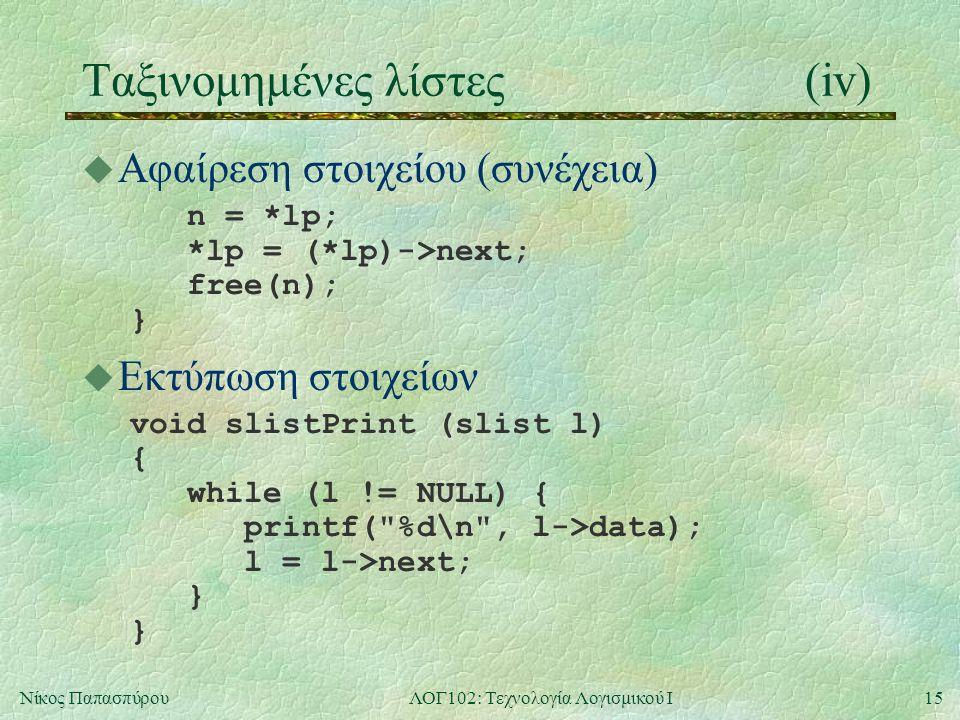15Νίκος ΠαπασπύρουΛΟΓ102: Τεχνολογία Λογισμικού Ι Ταξινομημένες λίστες (iv) u Αφαίρεση στοιχείου (συνέχεια) n = *lp; *lp = (*lp)->next; free(n); } u Εκτύπωση στοιχείων void slistPrint (slist l) { while (l != NULL) { printf( %d\n , l->data); l = l->next; } }