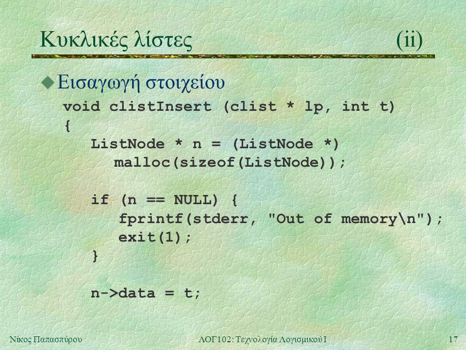 17Νίκος ΠαπασπύρουΛΟΓ102: Τεχνολογία Λογισμικού Ι Κυκλικές λίστες(ii) u Εισαγωγή στοιχείου void clistInsert (clist * lp, int t) { ListNode * n = (ListNode *) malloc(sizeof(ListNode)); if (n == NULL) { fprintf(stderr, Out of memory\n ); exit(1); } n->data = t;