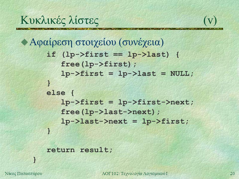 20Νίκος ΠαπασπύρουΛΟΓ102: Τεχνολογία Λογισμικού Ι Κυκλικές λίστες(v) u Αφαίρεση στοιχείου (συνέχεια) if (lp->first == lp->last) { free(lp->first); lp->first = lp->last = NULL; } else { lp->first = lp->first->next; free(lp->last->next); lp->last->next = lp->first; } return result; }