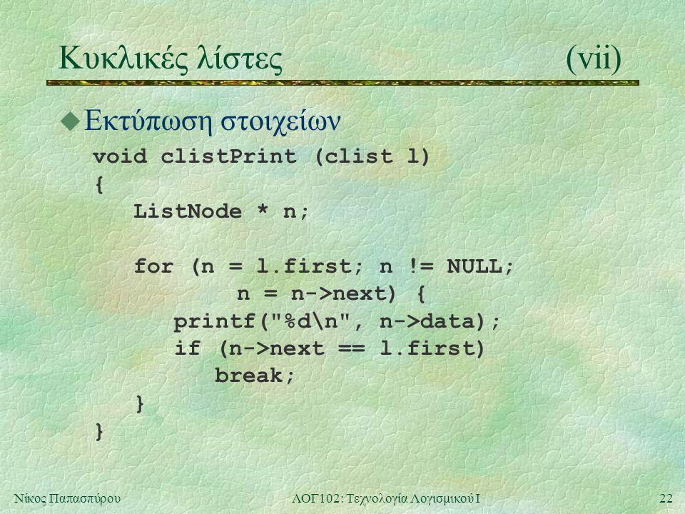 22Νίκος ΠαπασπύρουΛΟΓ102: Τεχνολογία Λογισμικού Ι Κυκλικές λίστες(vii) u Εκτύπωση στοιχείων void clistPrint (clist l) { ListNode * n; for (n = l.first; n != NULL; n = n->next) { printf( %d\n , n->data); if (n->next == l.first) break; } }