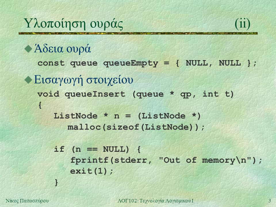 3Νίκος ΠαπασπύρουΛΟΓ102: Τεχνολογία Λογισμικού Ι Υλοποίηση ουράς(ii) u Άδεια ουρά const queue queueEmpty = { NULL, NULL }; u Εισαγωγή στοιχείου void queueInsert (queue * qp, int t) { ListNode * n = (ListNode *) malloc(sizeof(ListNode)); if (n == NULL) { fprintf(stderr, Out of memory\n ); exit(1); }